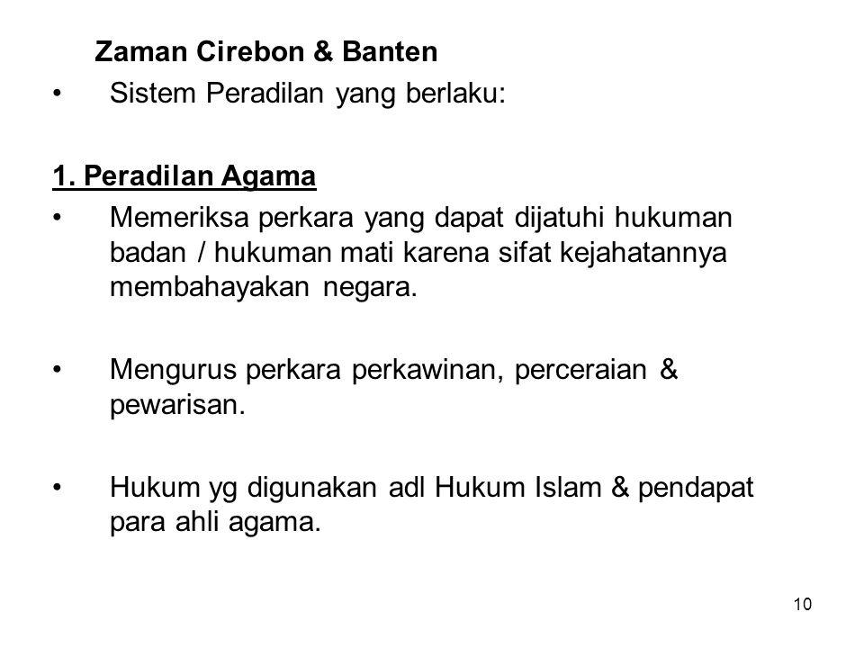 10 Zaman Cirebon & Banten Sistem Peradilan yang berlaku: 1. Peradilan Agama Memeriksa perkara yang dapat dijatuhi hukuman badan / hukuman mati karena