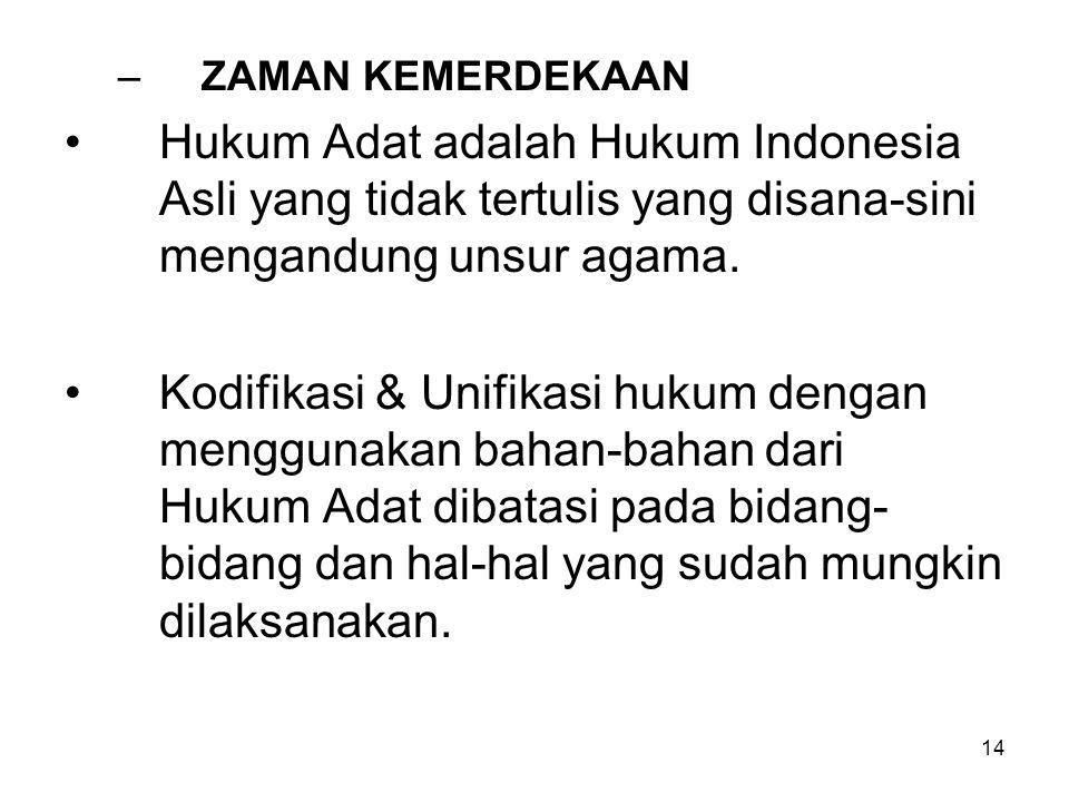 14 –ZAMAN KEMERDEKAAN Hukum Adat adalah Hukum Indonesia Asli yang tidak tertulis yang disana-sini mengandung unsur agama. Kodifikasi & Unifikasi hukum