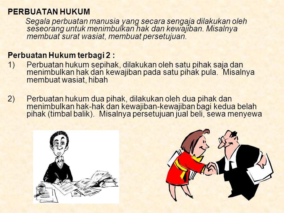 PERBUATAN HUKUM Segala perbuatan manusia yang secara sengaja dilakukan oleh seseorang untuk menimbulkan hak dan kewajiban. Misalnya membuat surat wasi