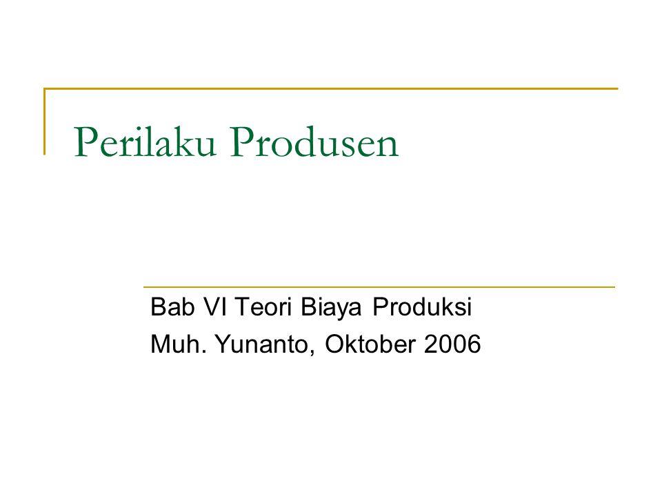Perilaku Produsen Bab VI Teori Biaya Produksi Muh. Yunanto, Oktober 2006