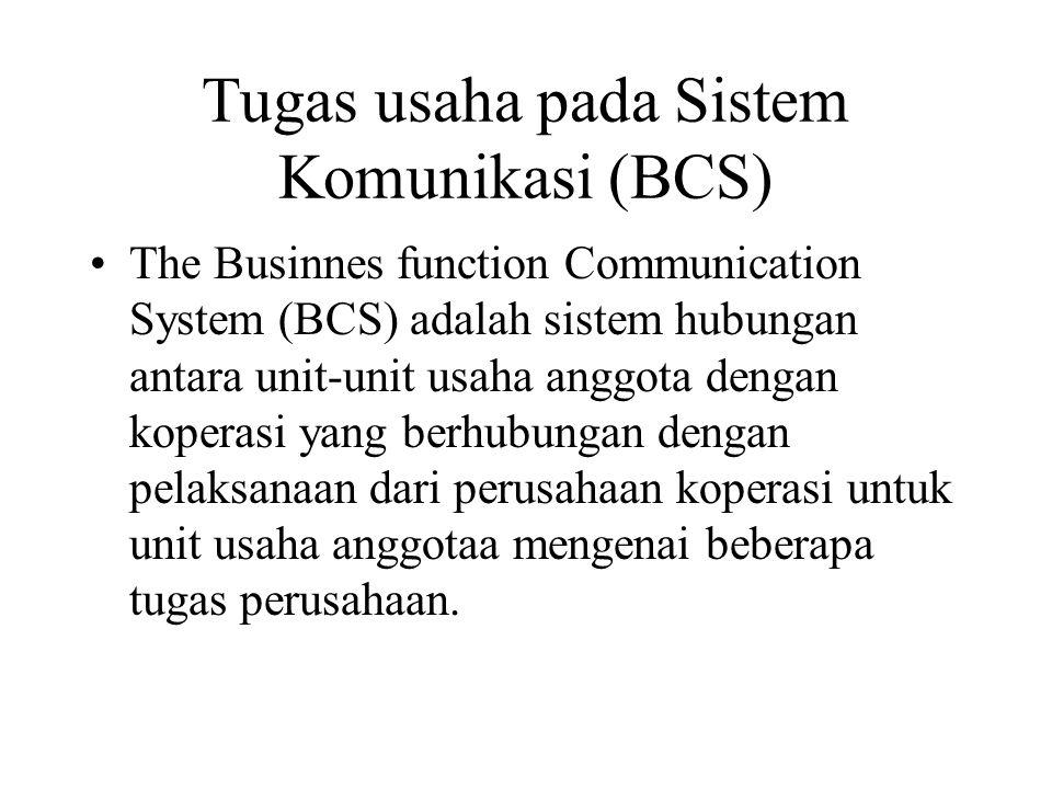 Tugas usaha pada Sistem Komunikasi (BCS) The Businnes function Communication System (BCS) adalah sistem hubungan antara unit-unit usaha anggota dengan koperasi yang berhubungan dengan pelaksanaan dari perusahaan koperasi untuk unit usaha anggotaa mengenai beberapa tugas perusahaan.