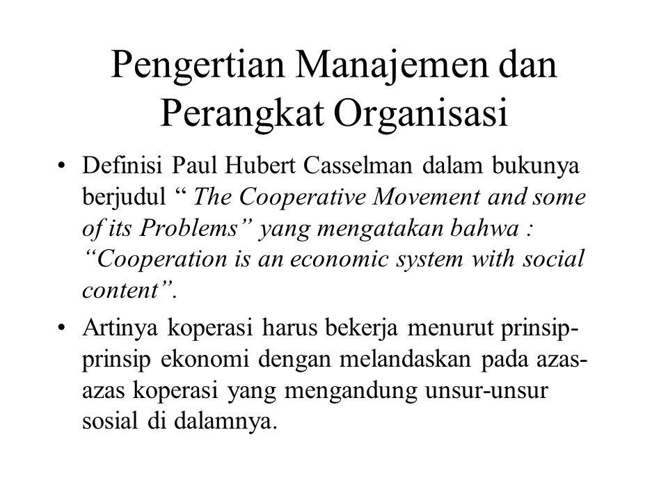 Pengertian Manajemen dan Perangkat Organisasi Definisi Paul Hubert Casselman dalam bukunya berjudul The Cooperative Movement and some of its Problems yang mengatakan bahwa : Cooperation is an economic system with social content .