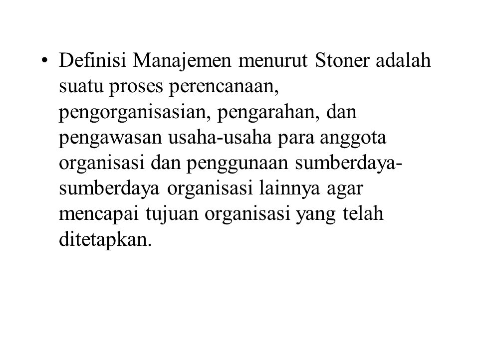 Definisi Manajemen menurut Stoner adalah suatu proses perencanaan, pengorganisasian, pengarahan, dan pengawasan usaha-usaha para anggota organisasi dan penggunaan sumberdaya- sumberdaya organisasi lainnya agar mencapai tujuan organisasi yang telah ditetapkan.