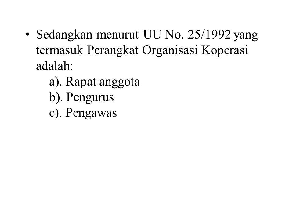 Sedangkan menurut UU No. 25/1992 yang termasuk Perangkat Organisasi Koperasi adalah: a). Rapat anggota b). Pengurus c). Pengawas