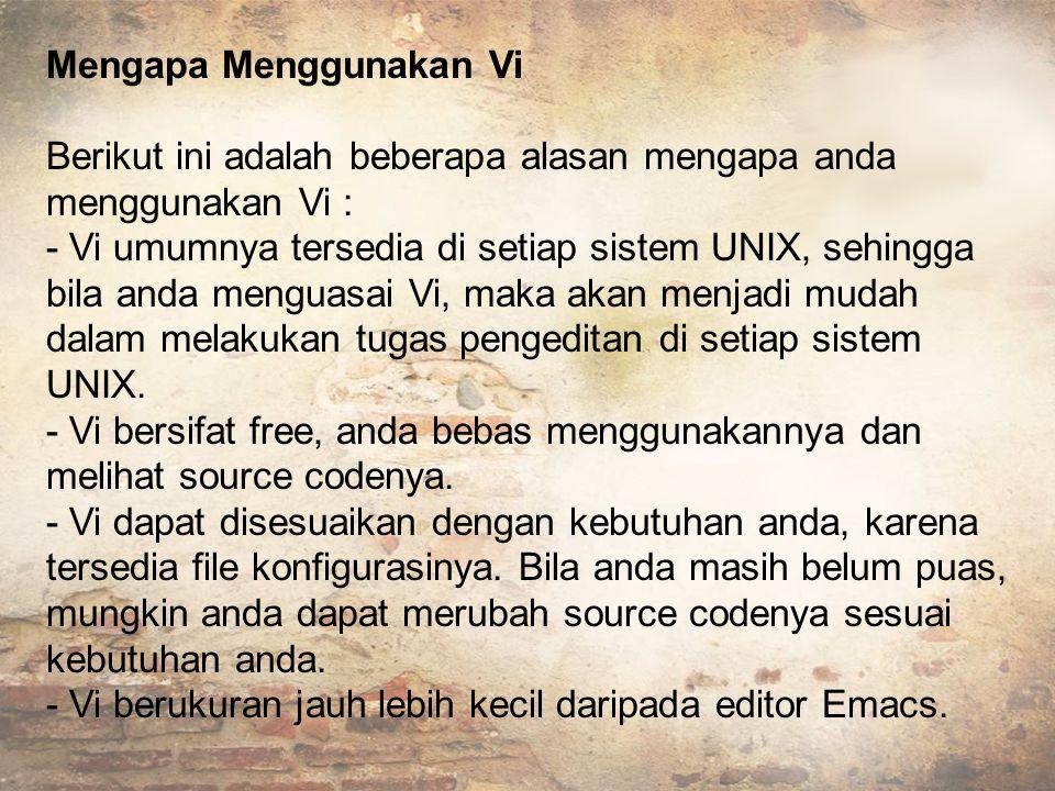 Mengapa Menggunakan Vi Berikut ini adalah beberapa alasan mengapa anda menggunakan Vi : - Vi umumnya tersedia di setiap sistem UNIX, sehingga bila anda menguasai Vi, maka akan menjadi mudah dalam melakukan tugas pengeditan di setiap sistem UNIX.
