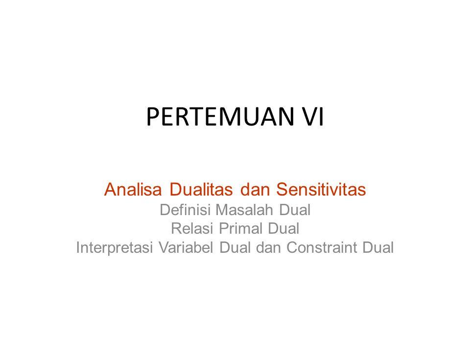 PERTEMUAN VI Analisa Dualitas dan Sensitivitas Definisi Masalah Dual Relasi Primal Dual Interpretasi Variabel Dual dan Constraint Dual