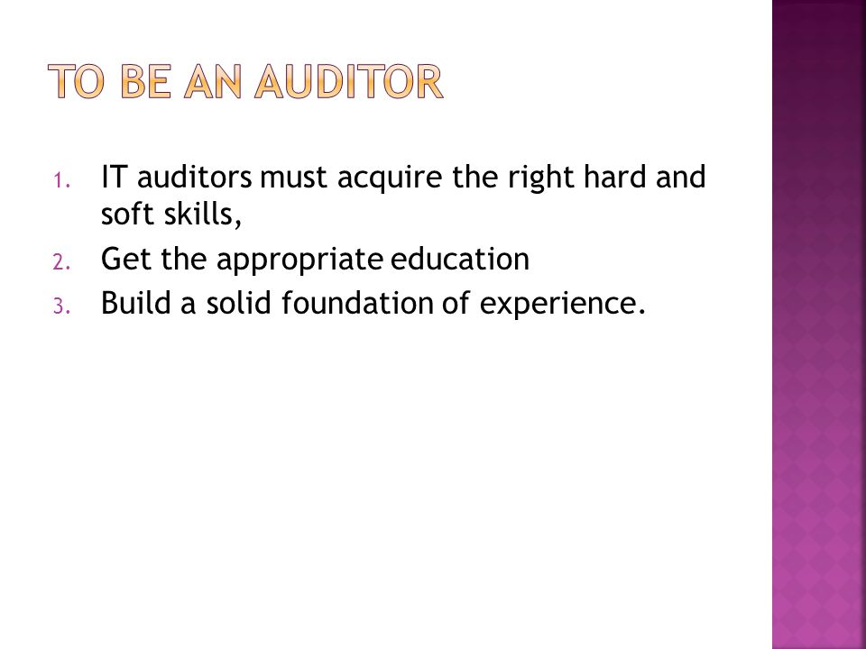 1. IT auditors must acquire the right hard and soft skills, 2. Get the appropriate education 3. Build a solid foundation of experience.