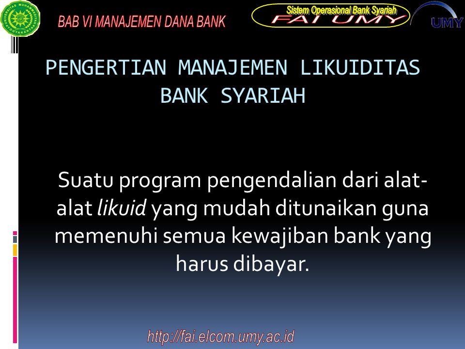 PENGERTIAN MANAJEMEN LIKUIDITAS BANK SYARIAH Suatu program pengendalian dari alat- alat likuid yang mudah ditunaikan guna memenuhi semua kewajiban bank yang harus dibayar.
