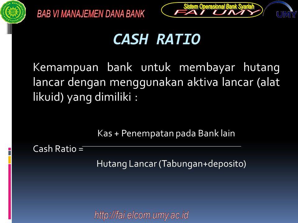CASH RATIO Kemampuan bank untuk membayar hutang lancar dengan menggunakan aktiva lancar (alat likuid) yang dimiliki : Kas + Penempatan pada Bank lain Cash Ratio = Hutang Lancar (Tabungan+deposito)
