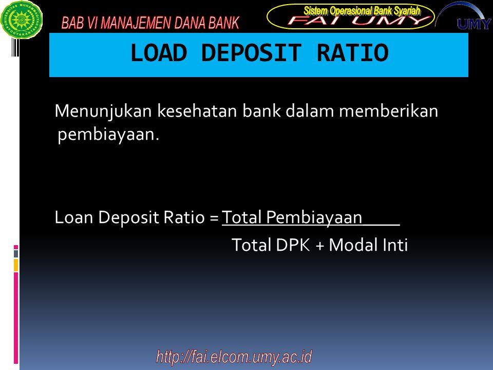 LOAD DEPOSIT RATIO Menunjukan kesehatan bank dalam memberikan pembiayaan. Loan Deposit Ratio = Total Pembiayaan____ Total DPK + Modal Inti