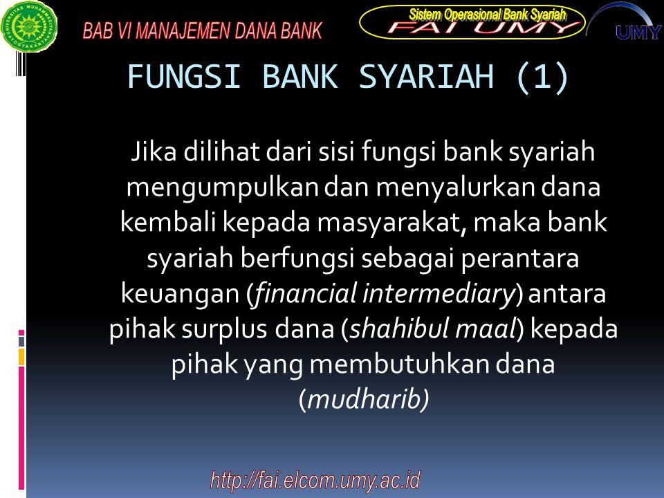 FUNGSI BANK SYARIAH (1) Jika dilihat dari sisi fungsi bank syariah mengumpulkan dan menyalurkan dana kembali kepada masyarakat, maka bank syariah berfungsi sebagai perantara keuangan (financial intermediary) antara pihak surplus dana (shahibul maal) kepada pihak yang membutuhkan dana (mudharib)