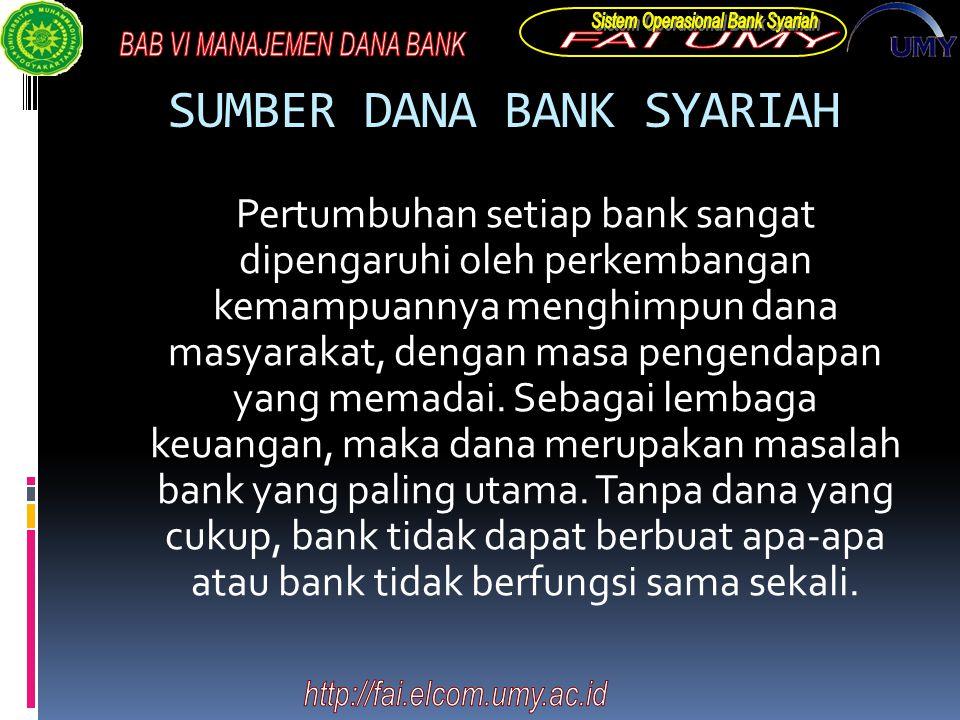 SUMBER DANA BANK SYARIAH Pertumbuhan setiap bank sangat dipengaruhi oleh perkembangan kemampuannya menghimpun dana masyarakat, dengan masa pengendapan