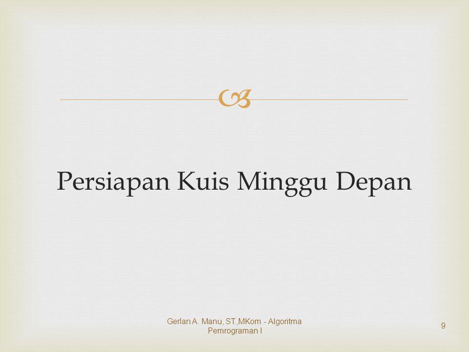  Persiapan Kuis Minggu Depan Gerlan A. Manu, ST.,MKom - Algoritma Pemrograman I 9