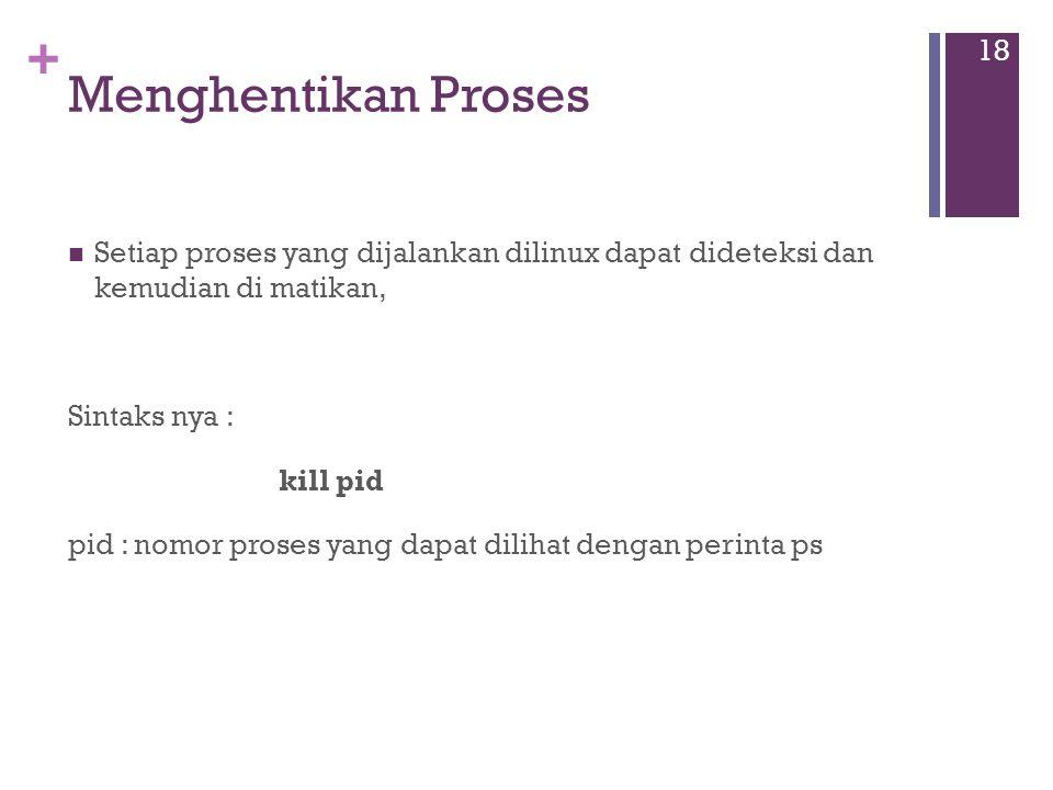 + Menghentikan Proses Setiap proses yang dijalankan dilinux dapat dideteksi dan kemudian di matikan, Sintaks nya : kill pid pid : nomor proses yang dapat dilihat dengan perinta ps 18