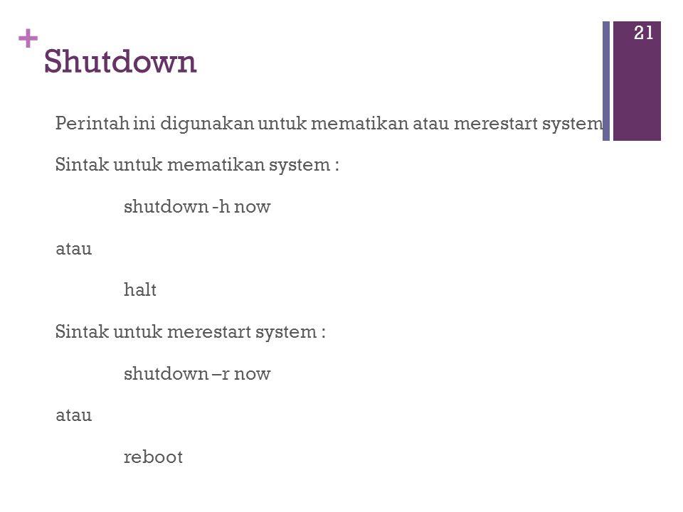 + Shutdown Perintah ini digunakan untuk mematikan atau merestart system Sintak untuk mematikan system : shutdown -h now atau halt Sintak untuk merestart system : shutdown –r now atau reboot 21