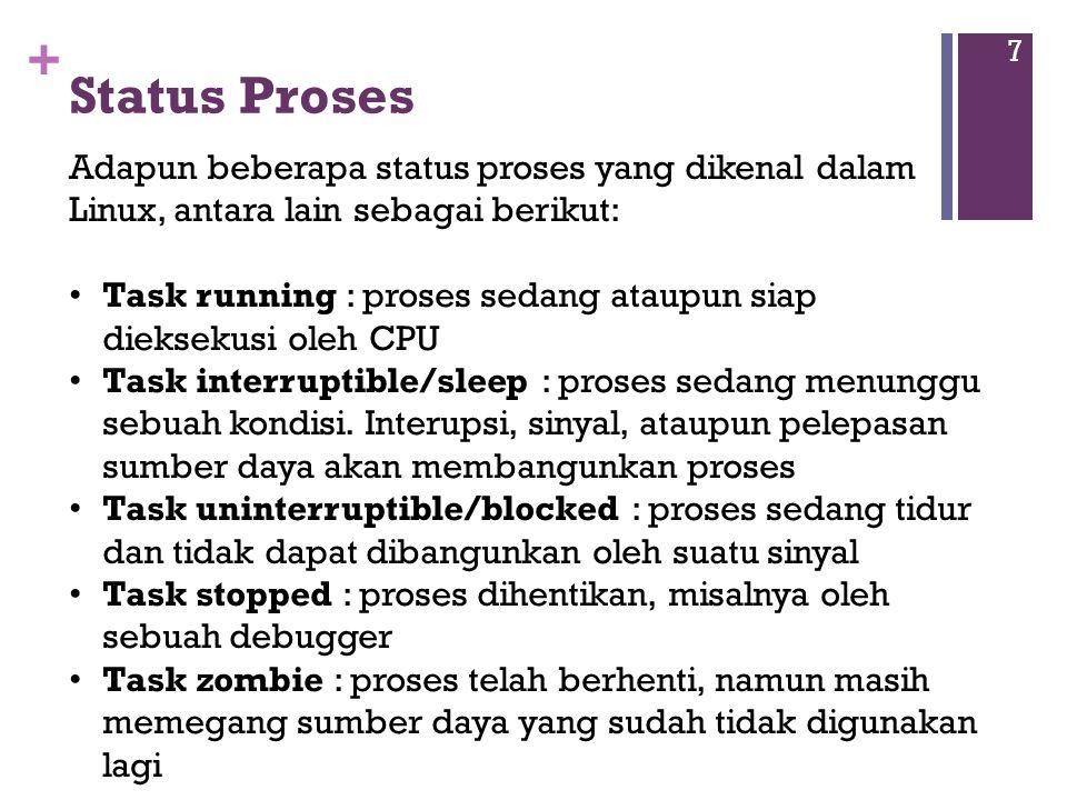 + Status Proses 7 Adapun beberapa status proses yang dikenal dalam Linux, antara lain sebagai berikut: Task running : proses sedang ataupun siap dieksekusi oleh CPU Task interruptible/sleep : proses sedang menunggu sebuah kondisi.