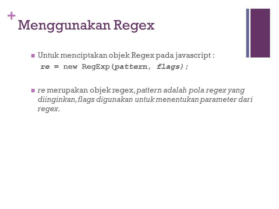 + Menggunakan Regex Untuk menciptakan objek Regex pada javascript : re = new RegExp(pattern, flags); re merupakan objek regex, pattern adalah pola regex yang diinginkan, flags digunakan untuk menentukan parameter dari regex.