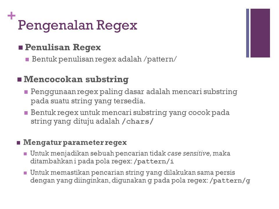 + Pengenalan Regex Penulisan Regex Bentuk penulisan regex adalah /pattern/ Mengatur parameter regex Untuk menjadikan sebuah pencarian tidak case sensitive, maka ditambahkan i pada pola regex: /pattern/i Untuk memastikan pencarian string yang dilakukan sama persis dengan yang diinginkan, digunakan g pada pola regex: /pattern/g Mencocokan substring Penggunaan regex paling dasar adalah mencari substring pada suatu string yang tersedia.