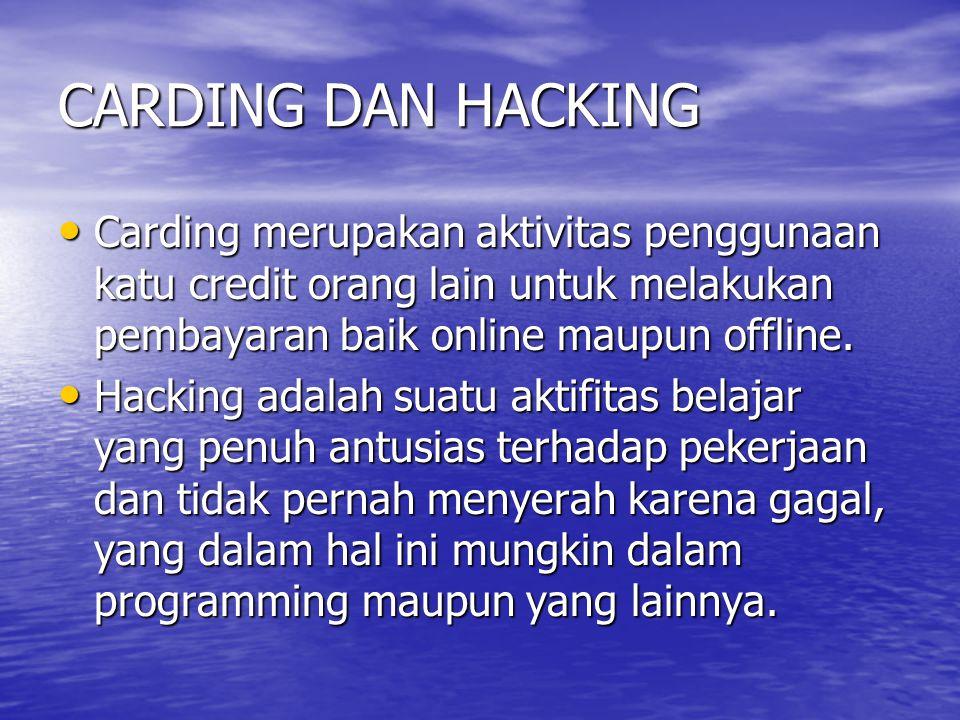 CARDING DAN HACKING Carding merupakan aktivitas penggunaan katu credit orang lain untuk melakukan pembayaran baik online maupun offline. Carding merup