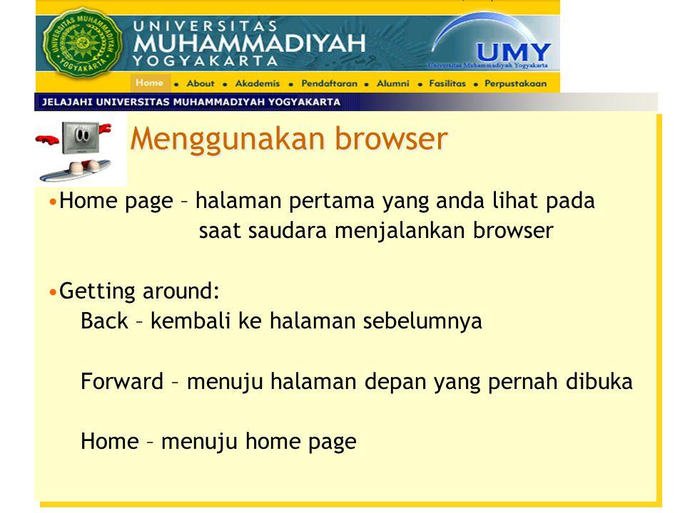 Home page – halaman pertama yang anda lihat pada saat saudara menjalankan browser Getting around: Back – kembali ke halaman sebelumnya Forward – menuju halaman depan yang pernah dibuka Home – menuju home page Menggunakan browser