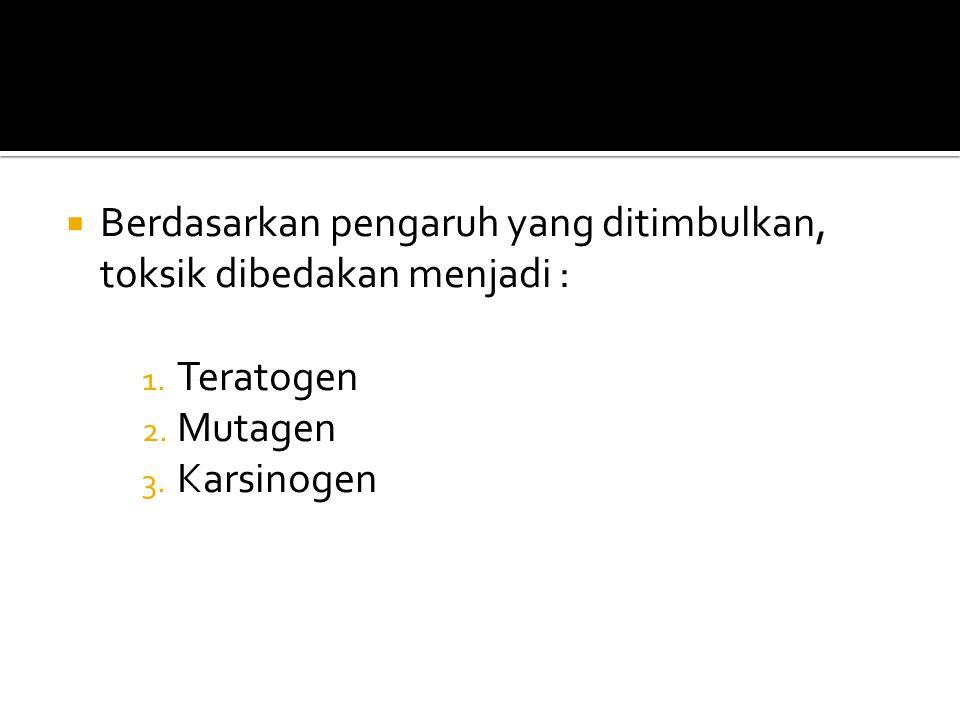  Berdasarkan pengaruh yang ditimbulkan, toksik dibedakan menjadi : 1. Teratogen 2. Mutagen 3. Karsinogen