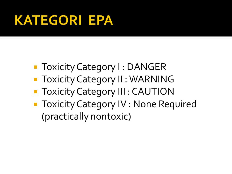  Toxicity Category I : DANGER  Toxicity Category II : WARNING  Toxicity Category III : CAUTION  Toxicity Category IV : None Required (practically