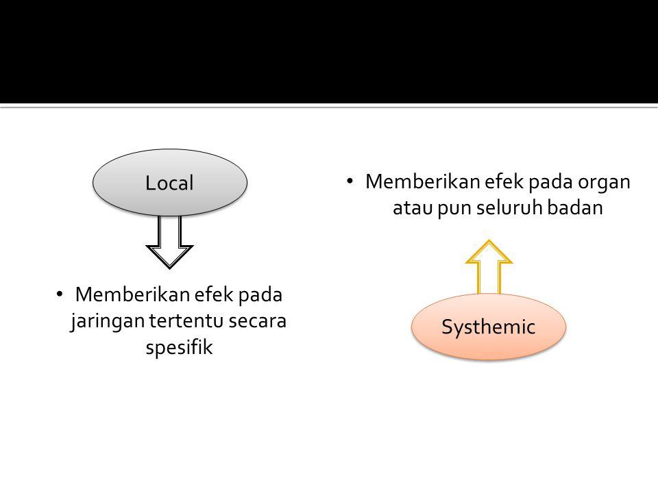 Local Memberikan efek pada jaringan tertentu secara spesifik Systhemic Memberikan efek pada organ atau pun seluruh badan