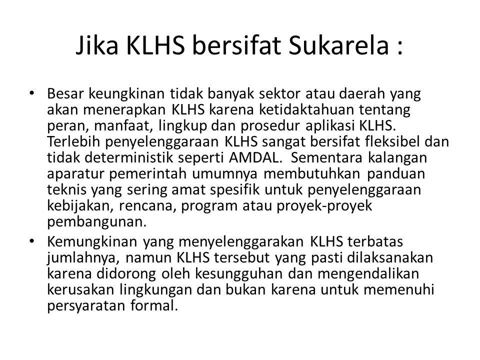 Jika KLHS bersifat Sukarela : Besar keungkinan tidak banyak sektor atau daerah yang akan menerapkan KLHS karena ketidaktahuan tentang peran, manfaat,