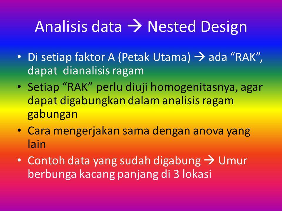 Analisis data  Nested Design Di setiap faktor A (Petak Utama)  ada RAK , dapat dianalisis ragam Setiap RAK perlu diuji homogenitasnya, agar dapat digabungkan dalam analisis ragam gabungan Cara mengerjakan sama dengan anova yang lain Contoh data yang sudah digabung  Umur berbunga kacang panjang di 3 lokasi
