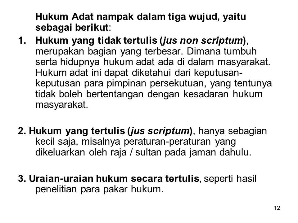 12 Hukum Adat nampak dalam tiga wujud, yaitu sebagai berikut: 1.Hukum yang tidak tertulis (jus non scriptum), merupakan bagian yang terbesar.