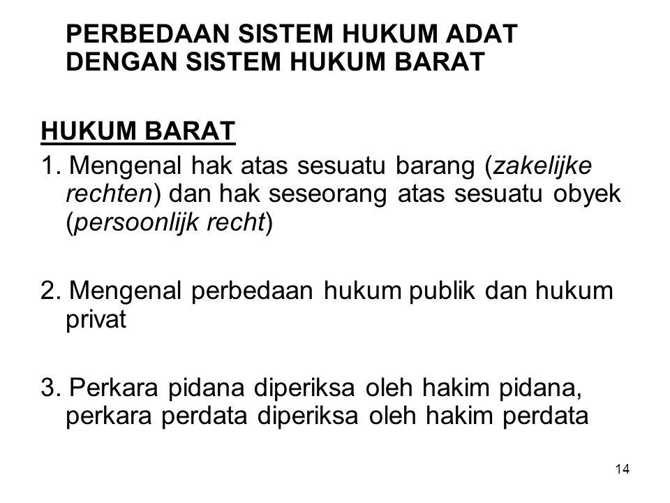 14 PERBEDAAN SISTEM HUKUM ADAT DENGAN SISTEM HUKUM BARAT HUKUM BARAT 1.