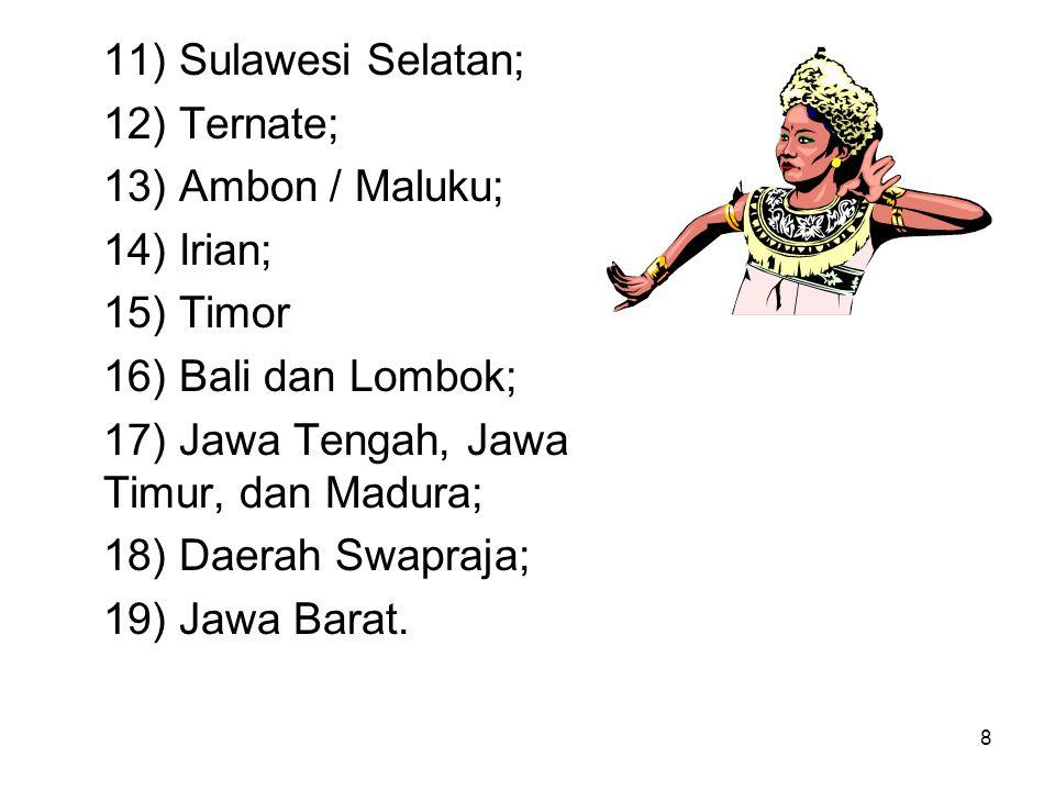8 11) Sulawesi Selatan; 12) Ternate; 13) Ambon / Maluku; 14) Irian; 15) Timor 16) Bali dan Lombok; 17) Jawa Tengah, Jawa Timur, dan Madura; 18) Daerah Swapraja; 19) Jawa Barat.