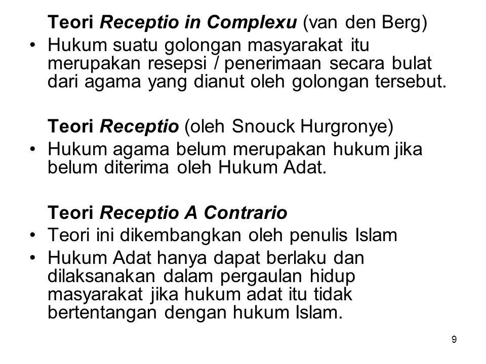 9 Teori Receptio in Complexu (van den Berg) Hukum suatu golongan masyarakat itu merupakan resepsi / penerimaan secara bulat dari agama yang dianut oleh golongan tersebut.