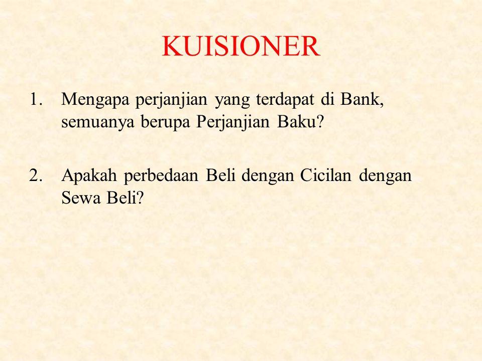 KUISIONER 1.Mengapa perjanjian yang terdapat di Bank, semuanya berupa Perjanjian Baku? 2.Apakah perbedaan Beli dengan Cicilan dengan Sewa Beli?
