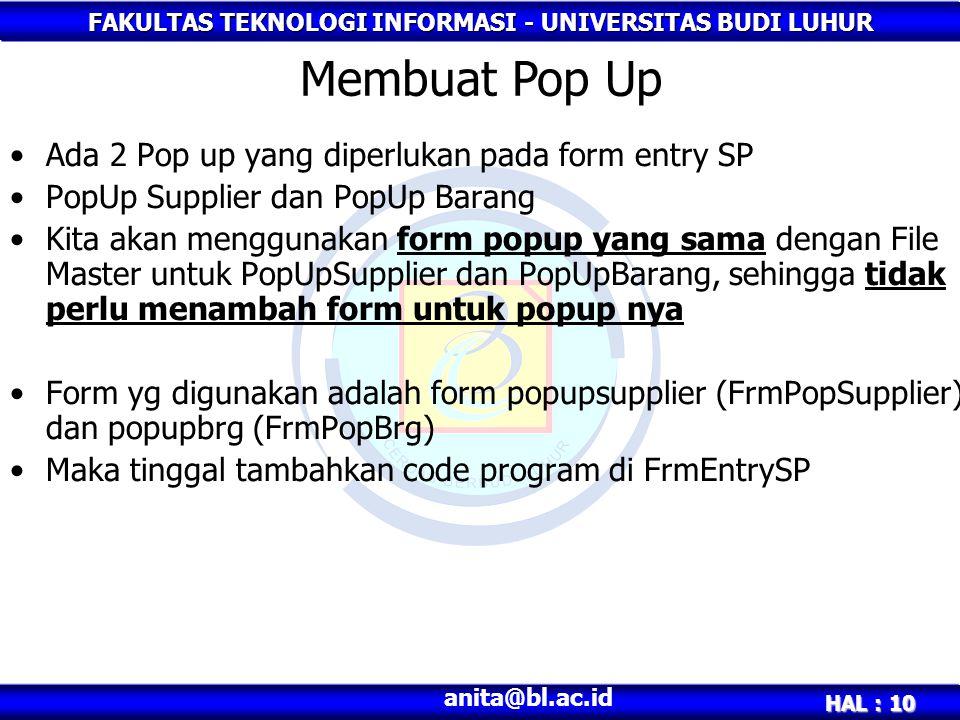 FAKULTAS TEKNOLOGI INFORMASI - UNIVERSITAS BUDI LUHUR HAL : 10 anita@bl.ac.id Ada 2 Pop up yang diperlukan pada form entry SP PopUp Supplier dan PopUp Barang Kita akan menggunakan form popup yang sama dengan File Master untuk PopUpSupplier dan PopUpBarang, sehingga tidak perlu menambah form untuk popup nya Form yg digunakan adalah form popupsupplier (FrmPopSupplier) dan popupbrg (FrmPopBrg) Maka tinggal tambahkan code program di FrmEntrySP Membuat Pop Up