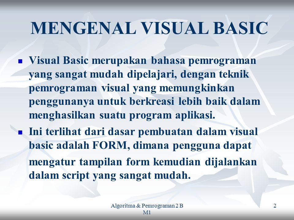 Algoritma & Pemrograman 2 B M1 2 MENGENAL VISUAL BASIC Visual Basic merupakan bahasa pemrograman yang sangat mudah dipelajari, dengan teknik pemrograman visual yang memungkinkan penggunanya untuk berkreasi lebih baik dalam menghasilkan suatu program aplikasi.