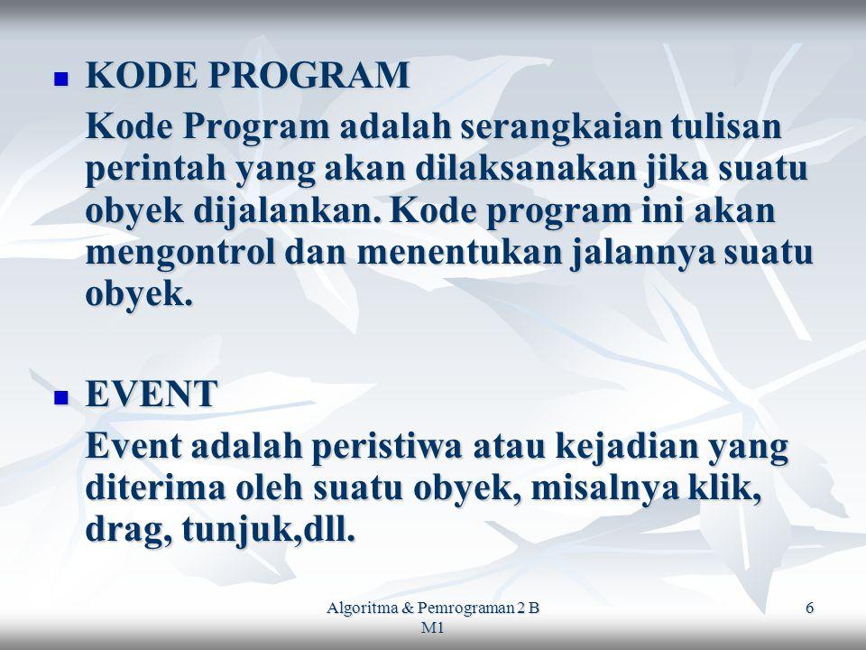Algoritma & Pemrograman 2 B M1 6 KODE PROGRAM KODE PROGRAM Kode Program adalah serangkaian tulisan perintah yang akan dilaksanakan jika suatu obyek dijalankan.