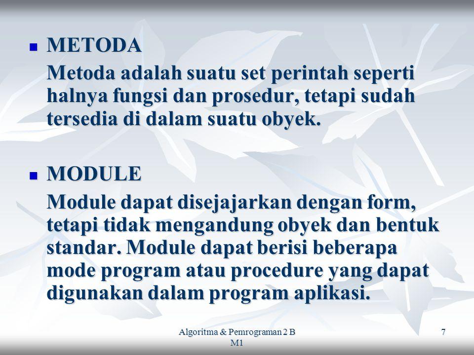 Algoritma & Pemrograman 2 B M1 7 METODA METODA Metoda adalah suatu set perintah seperti halnya fungsi dan prosedur, tetapi sudah tersedia di dalam suatu obyek.