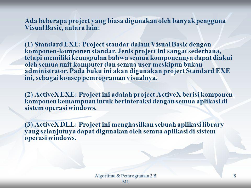 Algoritma & Pemrograman 2 B M1 8 Ada beberapa project yang biasa digunakan oleh banyak pengguna Visual Basic, antara lain: (1) Standard EXE: Project standar dalam Visual Basic dengan komponen-komponen standar.