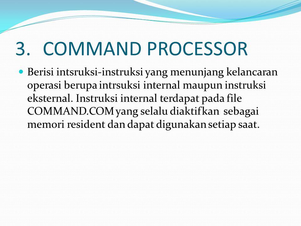 3.COMMAND PROCESSOR Berisi intsruksi-instruksi yang menunjang kelancaran operasi berupa intrsuksi internal maupun instruksi eksternal.