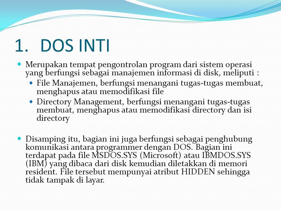1.DOS INTI Merupakan tempat pengontrolan program dari sistem operasi yang berfungsi sebagai manajemen informasi di disk, meliputi : File Manajemen, berfungsi menangani tugas-tugas membuat, menghapus atau memodifikasi file Directory Management, berfungsi menangani tugas-tugas membuat, menghapus atau memodifikasi directory dan isi directory Disamping itu, bagian ini juga berfungsi sebagai penghubung komunikasi antara programmer dengan DOS.