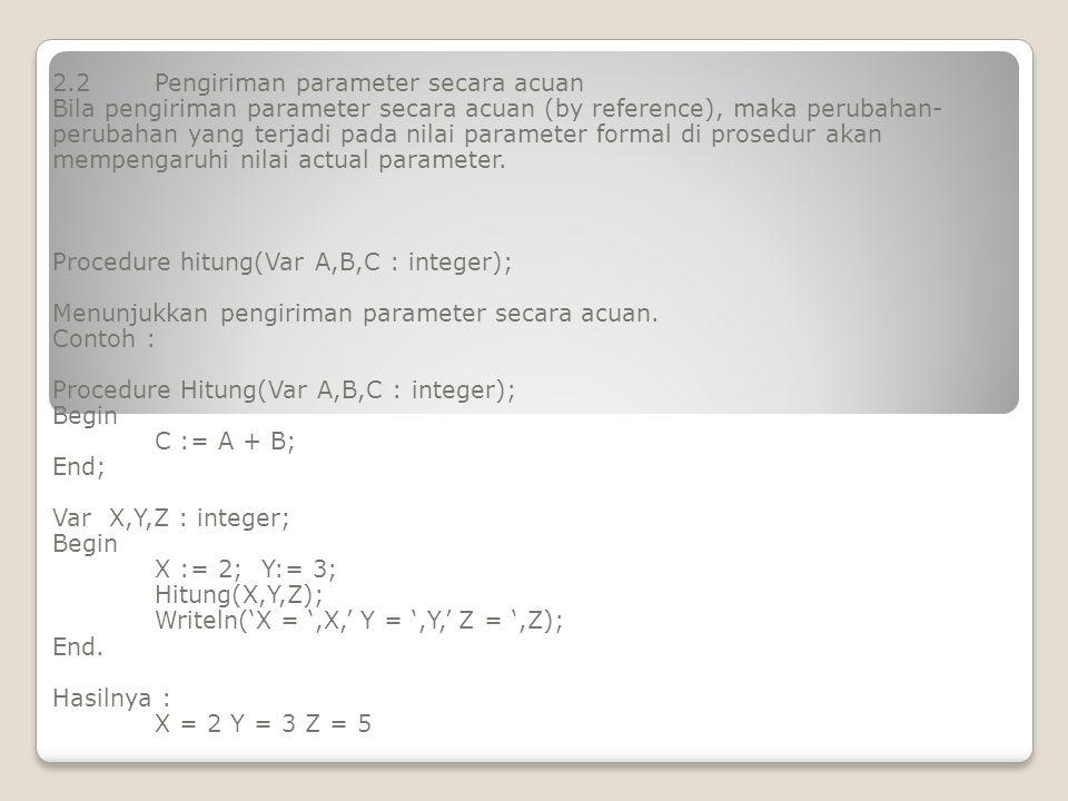 2.2Pengiriman parameter secara acuan Bila pengiriman parameter secara acuan (by reference), maka perubahan- perubahan yang terjadi pada nilai paramete