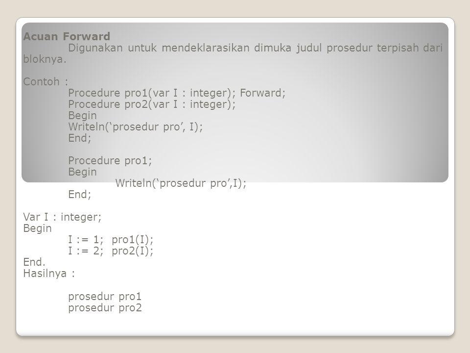 Acuan Forward Digunakan untuk mendeklarasikan dimuka judul prosedur terpisah dari bloknya. Contoh : Procedure pro1(var I : integer); Forward; Procedur