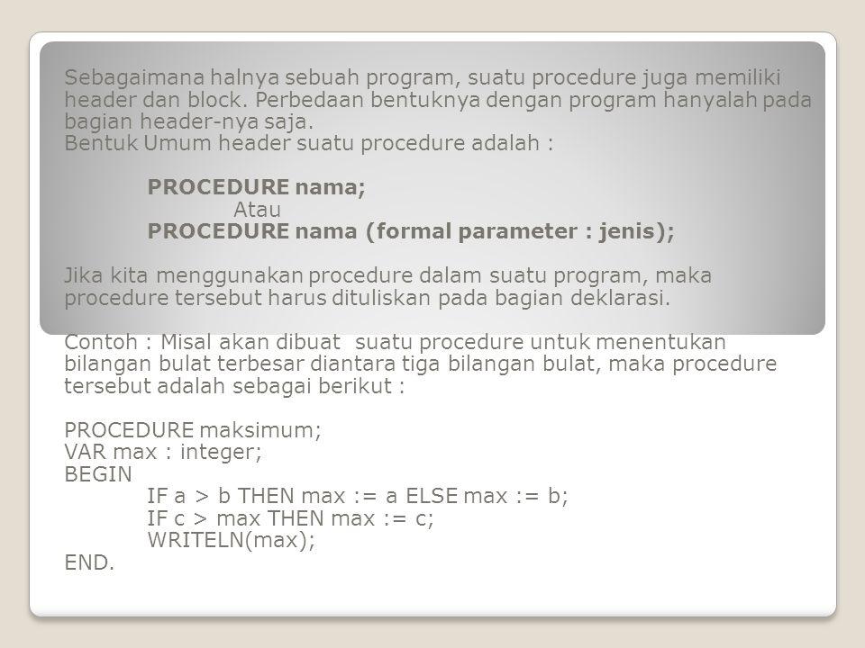 Selanjutnya, di dalam suatu program, procedure ini dapat digunakan dengan bentuk penulisan sebagai berikut : PROGRAM contoh_1; VAR a,b,c : integer; PROCEDURE maksimum; VAR max : integer; BEGIN IF a>b THEN max := a ELSE max := b; IF c>max THEN max := c; WRITELN(max); END; BEGIN READLN(a,b,c); Maksimum END.