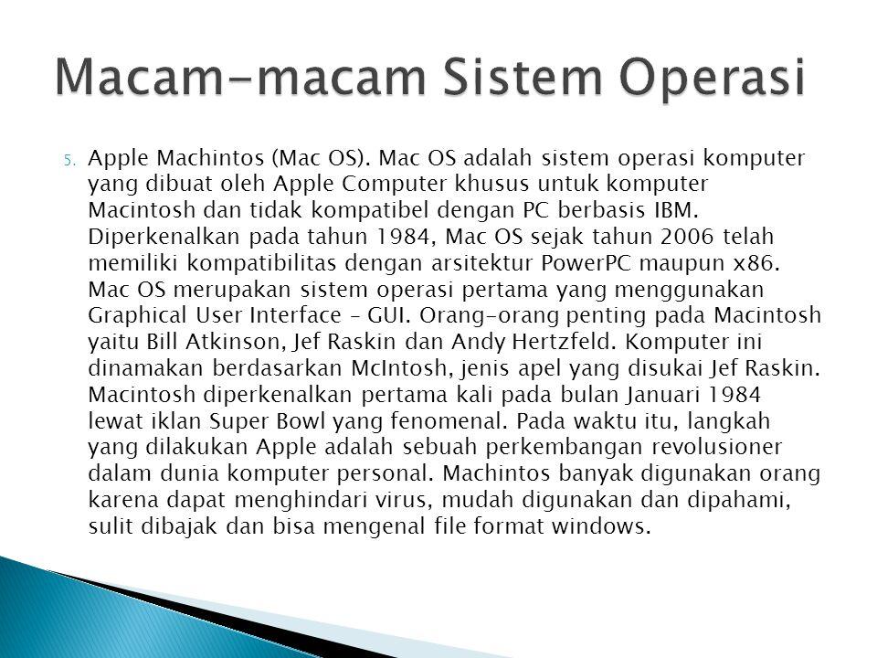 5. Apple Machintos (Mac OS). Mac OS adalah sistem operasi komputer yang dibuat oleh Apple Computer khusus untuk komputer Macintosh dan tidak kompatibe