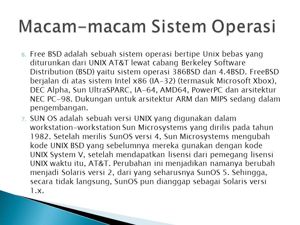 6. Free BSD adalah sebuah sistem operasi bertipe Unix bebas yang diturunkan dari UNIX AT&T lewat cabang Berkeley Software Distribution (BSD) yaitu sis