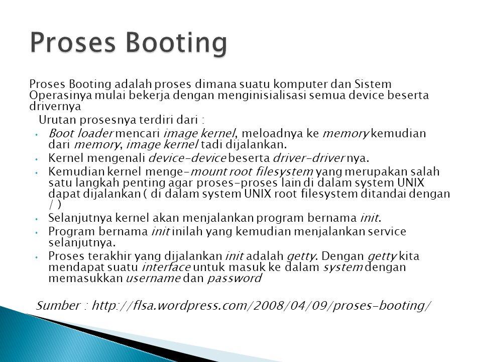 Proses Booting adalah proses dimana suatu komputer dan Sistem Operasinya mulai bekerja dengan menginisialisasi semua device beserta drivernya Urutan p