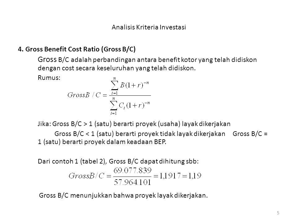 5 Analisis Kriteria Investasi 4. Gross Benefit Cost Ratio (Gross B/C) Gross B/C adalah perbandingan antara benefit kotor yang telah didiskon dengan co