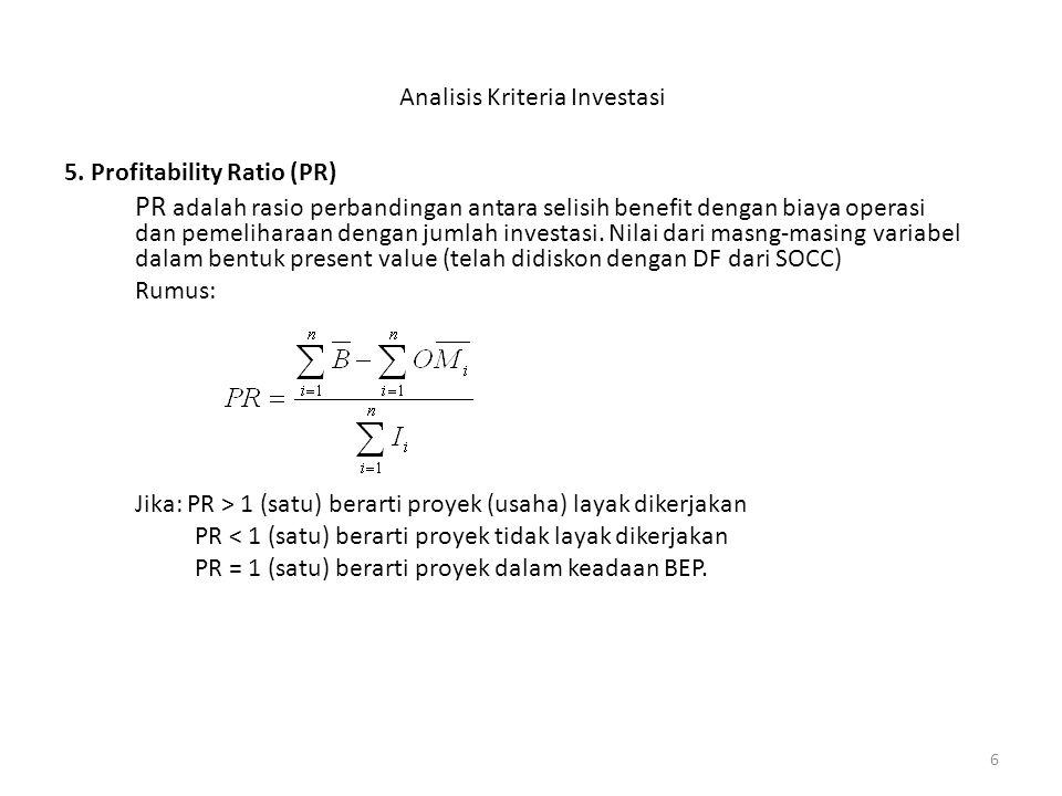 6 Analisis Kriteria Investasi 5. Profitability Ratio (PR) PR adalah rasio perbandingan antara selisih benefit dengan biaya operasi dan pemeliharaan de