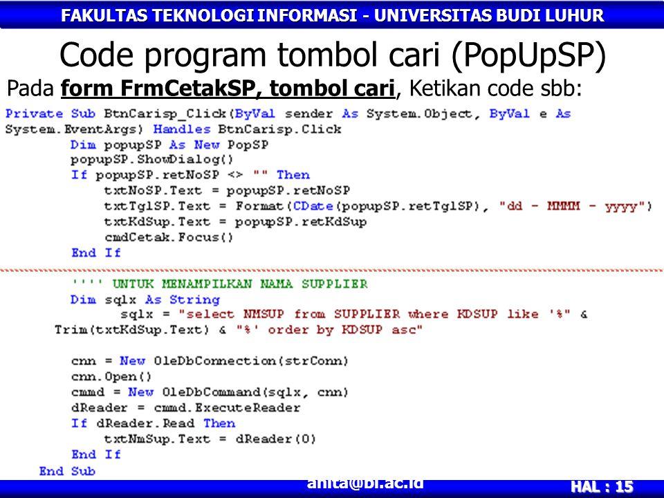 FAKULTAS TEKNOLOGI INFORMASI - UNIVERSITAS BUDI LUHUR HAL : 15 anita@bl.ac.id Code program tombol cari (PopUpSP) Pada form FrmCetakSP, tombol cari, Ke